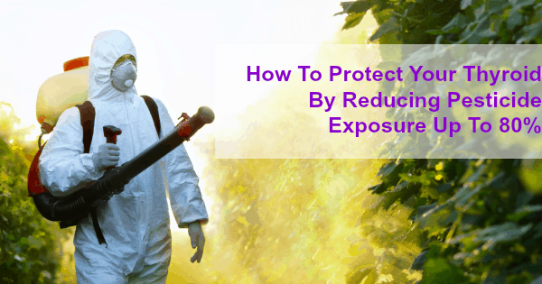 How to protect your thyroid by reducing pesticides exposure