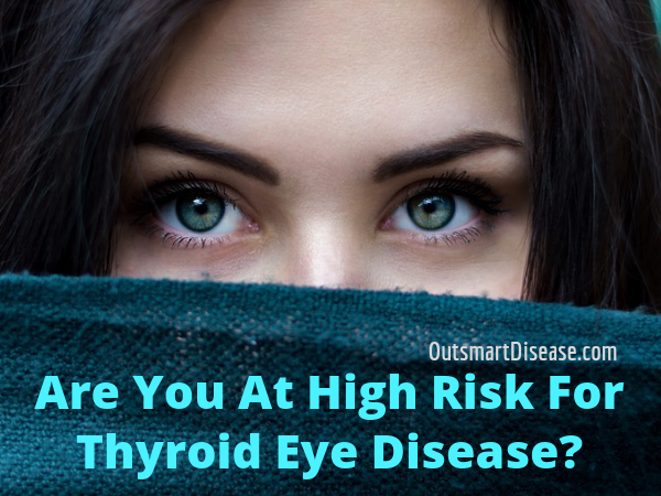 Are You At High Risk For Thyroid Eye Disease Outsmart Disease